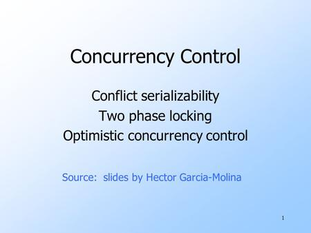 1 Concurrency Control Conflict serializability Two phase locking Optimistic concurrency control Source: slides by Hector Garcia-Molina.