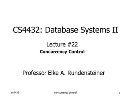 Cs4432concurrency control1 CS4432: Database Systems II Lecture #22 Concurrency Control Professor Elke A. Rundensteiner.