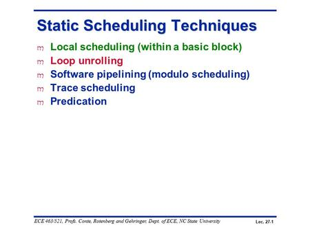 Lec. 27-1 ECE 463/521, Profs. Conte, Rotenberg and Gehringer, Dept. of ECE, NC State University Static Scheduling Techniques m Local scheduling (within.