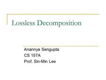 Lossless Decomposition Anannya Sengupta CS 157A Prof. Sin-Min Lee.
