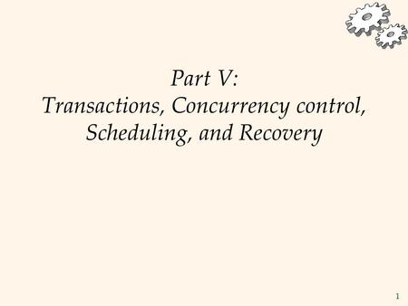 1 Part V: Transactions, Concurrency control, Scheduling, and Recovery.