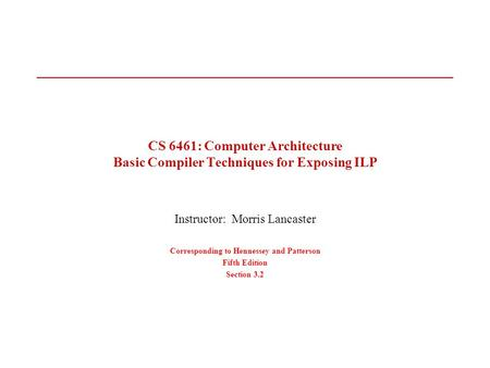 CS 6461: Computer Architecture Basic Compiler Techniques for Exposing ILP Instructor: Morris Lancaster Corresponding to Hennessey and Patterson Fifth Edition.