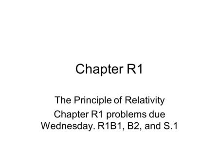 Chapter R1 The Principle of Relativity Chapter R1 problems due Wednesday. R1B1, B2, and S.1.