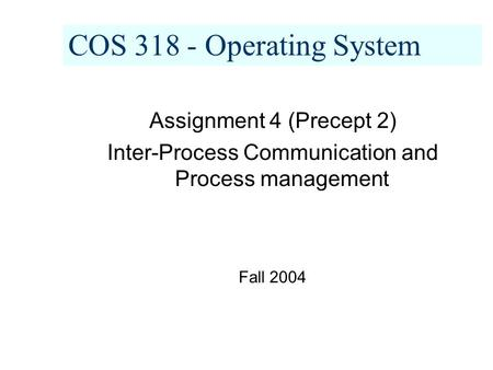 COS 318 - Operating System Assignment 4 (Precept 2) Inter-Process Communication and Process management Fall 2004.