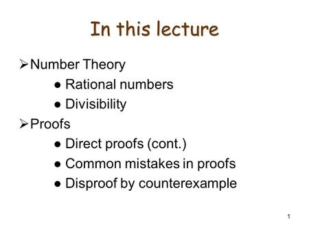 1 In this lecture  Number Theory ● Rational numbers ● Divisibility  Proofs ● Direct proofs (cont.) ● Common mistakes in proofs ● Disproof by counterexample.