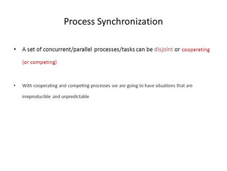 Process Synchronization A set of concurrent/parallel processes/tasks can be disjoint or cooperating (or competing) With cooperating and competing processes.