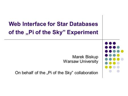 "Web Interface for Star Databases of the ""Pi of the Sky"" Experiment Marek Biskup Warsaw University On behalf of the ""Pi of the Sky"" collaboration."