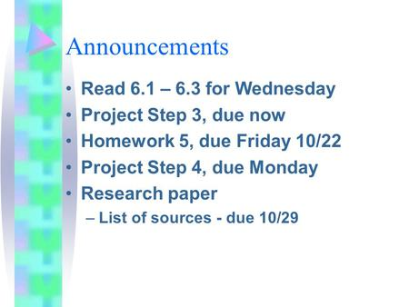 Announcements Read 6.1 – 6.3 for Wednesday Project Step 3, due now Homework 5, due Friday 10/22 Project Step 4, due Monday Research paper –List of sources.