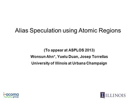 Alias Speculation using Atomic Regions (To appear at ASPLOS 2013) Wonsun Ahn*, Yuelu Duan, Josep Torrellas University of Illinois at Urbana Champaign.