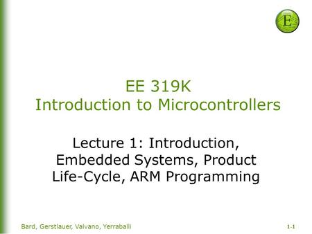 1-1 Bard, Gerstlauer, Valvano, Yerraballi EE 319K Introduction to Microcontrollers Lecture 1: Introduction, Embedded Systems, Product Life-Cycle, ARM Programming.