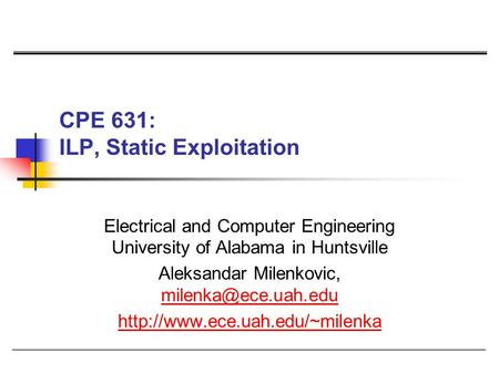 CPE 631: ILP, Static Exploitation Electrical and Computer Engineering University of Alabama in Huntsville Aleksandar Milenkovic,