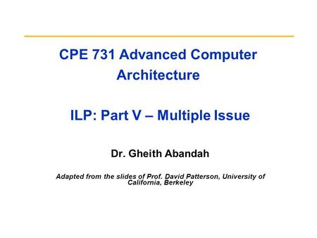 CPE 731 Advanced Computer Architecture ILP: Part V – Multiple Issue Dr. Gheith Abandah Adapted from the slides of Prof. David Patterson, University of.