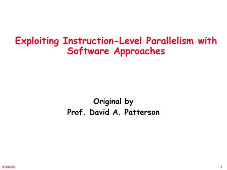 1 4/20/06 Exploiting Instruction-Level Parallelism with Software Approaches Original by Prof. David A. Patterson.
