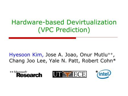 Hardware-based Devirtualization (VPC Prediction) Hyesoon Kim, Jose A. Joao, Onur Mutlu ++, Chang Joo Lee, Yale N. Patt, Robert Cohn* ++ *