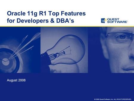 © 2008 Quest Software, Inc. ALL RIGHTS RESERVED. Oracle 11g R1 Top Features for Developers & DBA's August 2008.