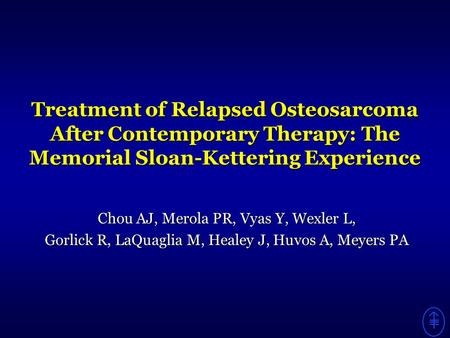 Treatment of Relapsed Osteosarcoma After Contemporary Therapy: The Memorial Sloan-Kettering Experience Chou AJ, Merola PR, Vyas Y, Wexler L, Gorlick R,