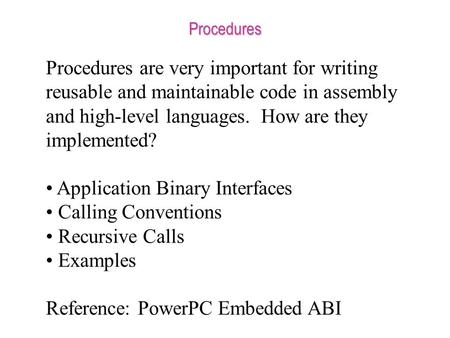 Procedures Procedures are very important for writing reusable and maintainable code in assembly and high-level languages. How are they implemented? Application.