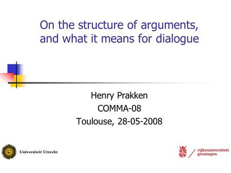 On the structure of arguments, and what it means for dialogue Henry Prakken COMMA-08 Toulouse, 28-05-2008.