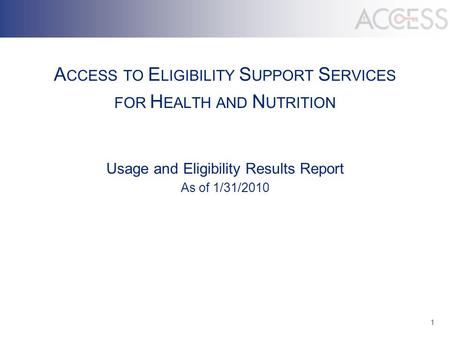 1 A CCESS TO E LIGIBILITY S UPPORT S ERVICES FOR H EALTH AND N UTRITION Usage and Eligibility Results Report As of 1/31/2010.