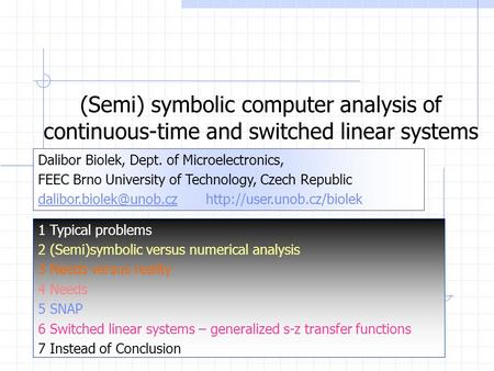(Semi) symbolic computer analysis of continuous-time and switched linear systems Dalibor Biolek, Dept. of Microelectronics, FEEC Brno University of Technology,