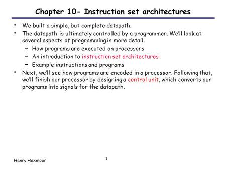 Henry Hexmoor 1 Chapter 10- Instruction set architectures We built a simple, but complete datapath. The datapath is ultimately controlled by a programmer.