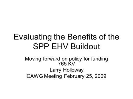 Evaluating the Benefits of the SPP EHV Buildout Moving forward on policy for funding 765 KV Larry Holloway CAWG Meeting February 25, 2009.