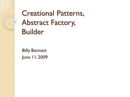 Creational Patterns, Abstract Factory, Builder Billy Bennett June 11, 2009.