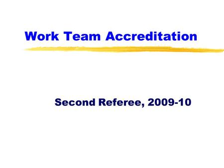Work Team Accreditation Second Referee, 2009-10. Second Referee Accreditation zThis is a brief tutorial about the key elements of being a second referee.