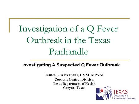 Investigation of a Q Fever Outbreak in the Texas Panhandle James L. Alexander, DVM, MPVM Zoonosis Control Division Texas Department of Health Canyon, Texas.