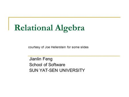 Relational Algebra Jianlin Feng School of Software SUN YAT-SEN UNIVERSITY courtesy of Joe Hellerstein for some slides.