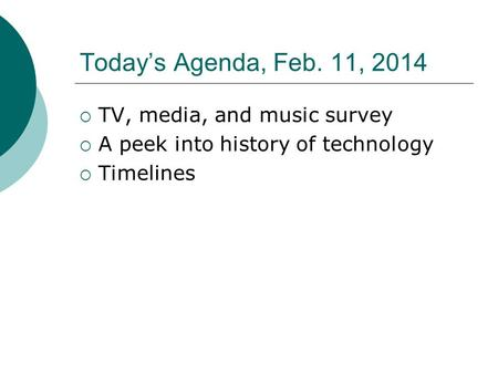 Today's Agenda, Feb. 11, 2014  TV, media, and music survey  A peek into history of technology  Timelines.