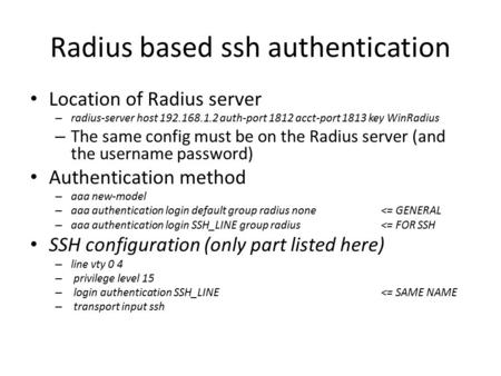 Radius based ssh authentication Location of Radius server – radius-server host 192.168.1.2 auth-port 1812 acct-port 1813 key WinRadius – The same config.