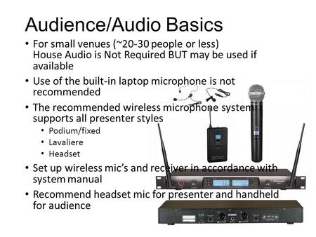 Audience/Audio Basics For small venues (~20-30 people or less) House Audio is Not Required BUT may be used if available Use of the built-in laptop microphone.