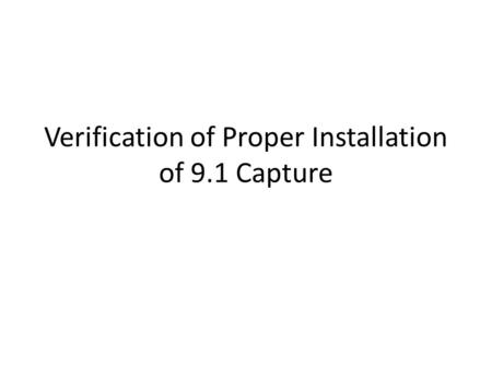 Verification of Proper Installation of 9.1 Capture.