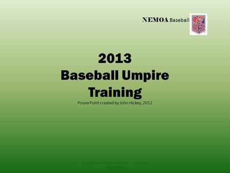 NEMOA Baseball 2013 Baseball Umpire Training PowerPoint created by John Hickey, 2012 Baseball Training Presentation created by John Hickey.