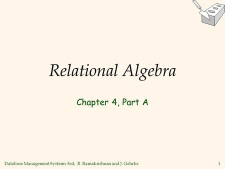 Database Management Systems 3ed, R. Ramakrishnan and J. Gehrke1 Relational Algebra Chapter 4, Part A.