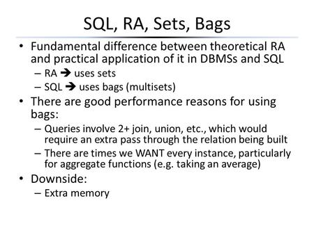 SQL, RA, Sets, Bags Fundamental difference between theoretical RA and practical application of it in DBMSs and SQL RA  uses sets SQL  uses bags (multisets)