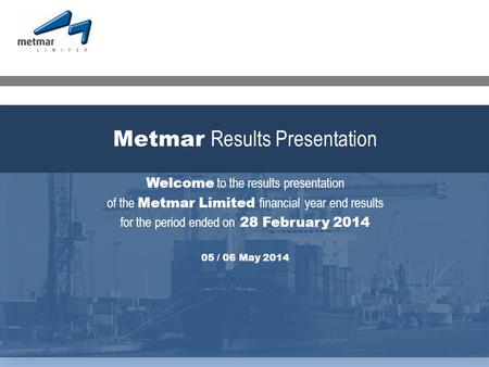 Welcome to the results presentation of the Metmar Limited financial year end results for the period ended on 28 February 2014 05 / 06 May 2014 Metmar Results.