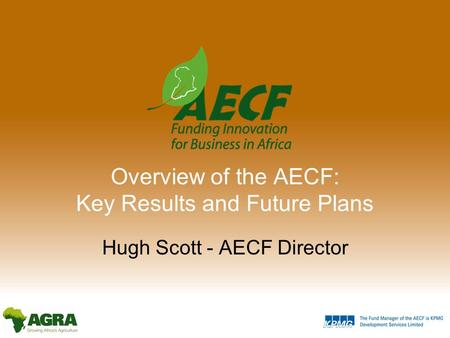 Overview of the AECF: Key Results and Future Plans Hugh Scott - AECF Director.