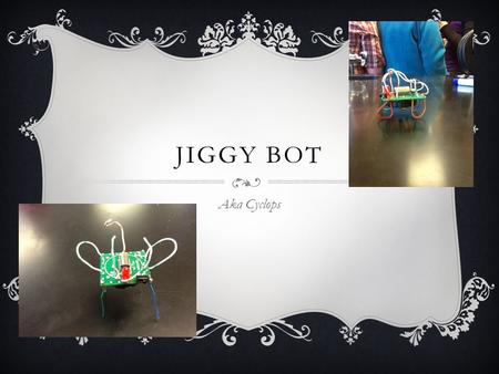 JIGGY BOT Aka Cyclops. Engineering and Design Most humans spend over 95% of their time with technology. Take the role of an engineer. Assume the engineering.