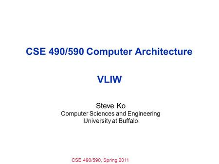 CSE 490/590, Spring 2011 CSE 490/590 Computer Architecture VLIW Steve Ko Computer Sciences and Engineering University at Buffalo.