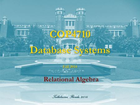Tallahassee, Florida, 2014 COP4710 Database Systems Relational Algebra Fall 2014.