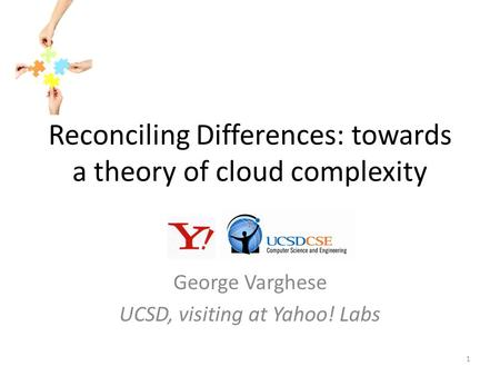 Reconciling Differences: towards a theory of cloud complexity George Varghese UCSD, visiting at Yahoo! Labs 1.