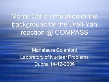 Monte Carlo simulation of the background for the Drell-Yan COMPASS Marialaura Colantoni Laboratory of Nuclear Problems Dubna 14-12-2006 Marialaura.
