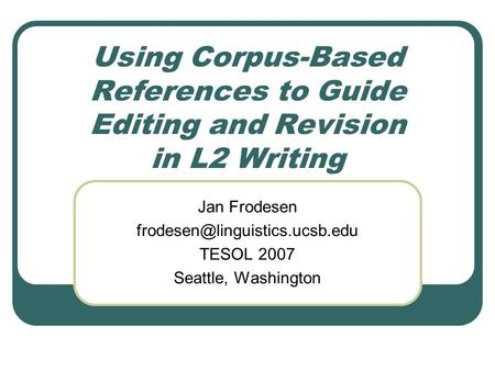 Using Corpus-Based References to Guide Editing and Revision in L2 Writing Jan Frodesen TESOL 2007 Seattle, Washington.