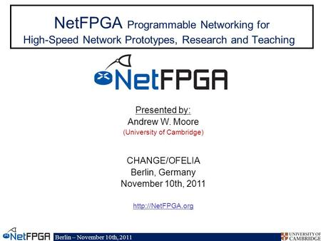 Berlin – November 10th, 2011 NetFPGA Programmable Networking for High-Speed Network Prototypes, Research and Teaching Presented by: Andrew W. Moore (University.