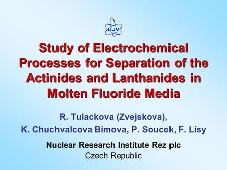 Study of Electrochemical Processes for Separation of the Actinides and Lanthanides in Molten Fluoride Media R. Tulackova (Zvejskova), K. Chuchvalcova Bimova,