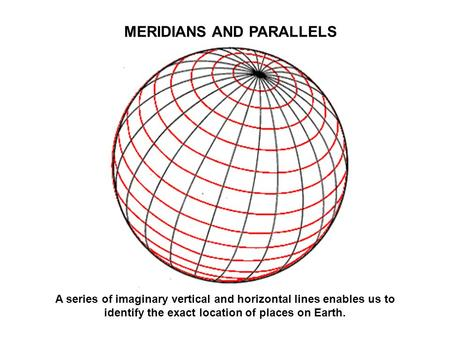 MERIDIANS AND PARALLELS A series of imaginary vertical and horizontal lines enables us to identify the exact location of places on Earth.