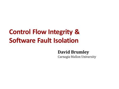 Control Flow Integrity & Software Fault Isolation David Brumley Carnegie Mellon University.