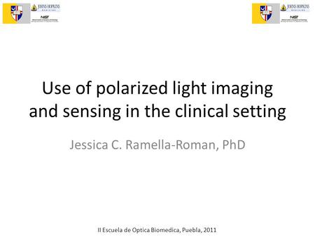 II Escuela de Optica Biomedica, Puebla, 2011 Use of polarized light imaging and sensing in the clinical setting Jessica C. Ramella-Roman, PhD.